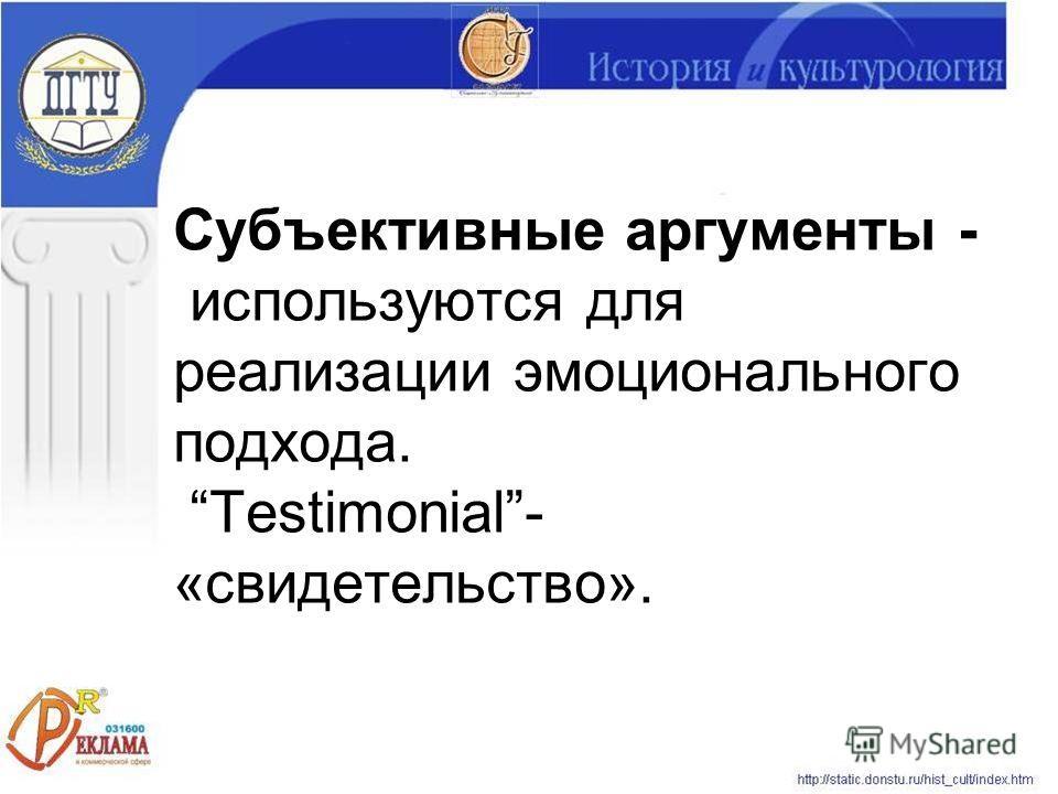 Субъективные аргументы - используются для реализации эмоционального подхода. Testimonial- «свидетельство».