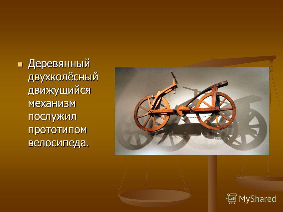 Деревянный двухколёсный движущийся механизм послужил прототипом велосипеда. Деревянный двухколёсный движущийся механизм послужил прототипом велосипеда.