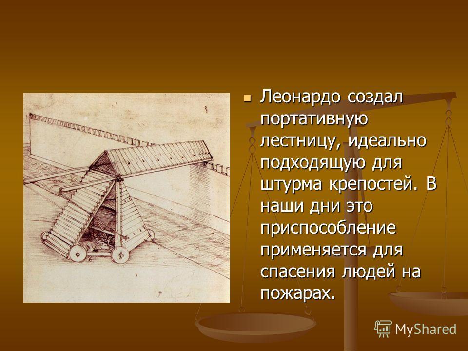 Леонардо создал портативную лестницу, идеально подходящую для штурма крепостей. В наши дни это приспособление применяется для спасения людей на пожарах.