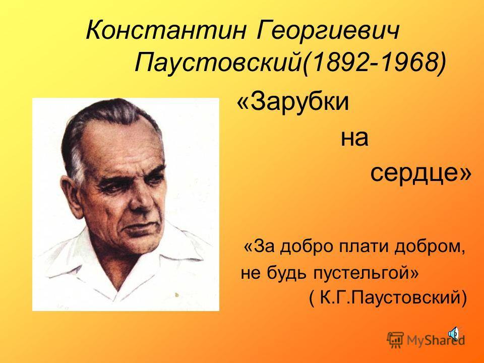 Константин Георгиевич Паустовский(1892-1968) «Зарубки на сердце» «За добро плати добром, не будь пустельгой» ( К.Г.Паустовский)