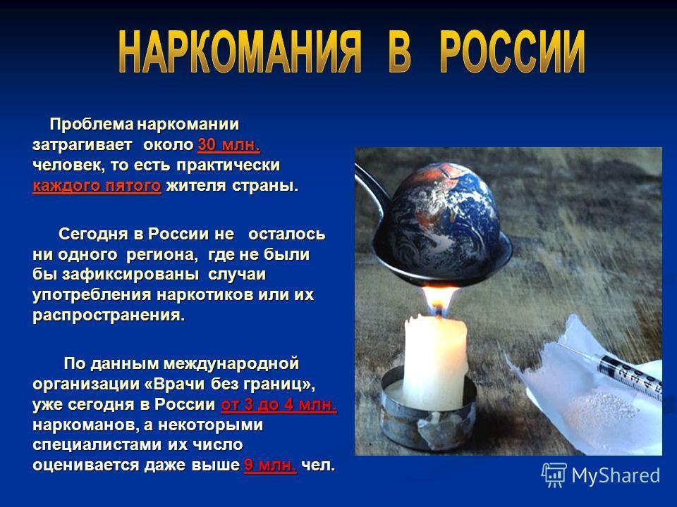 Проблема наркомании затрагивает около 30 млн. человек, то есть практически каждого пятого жителя страны. Проблема наркомании затрагивает около 30 млн. человек, то есть практически каждого пятого жителя страны. Сегодня в России не осталось ни одного р