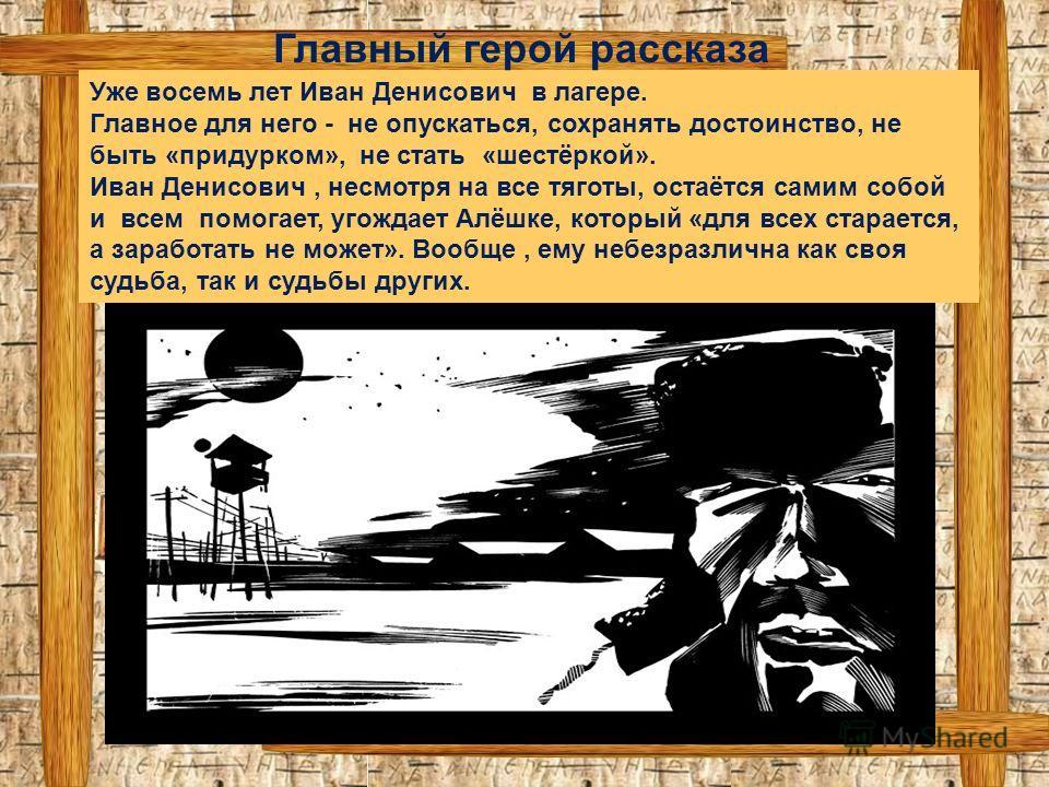 Уже восемь лет Иван Денисович в лагере. Главное для него - не опускаться, сохранять достоинство, не быть «придурком», не стать «шестёркой». Иван Денисович, несмотря на все тяготы, остаётся самим собой и всем помогает, угождает Алёшке, который «для вс
