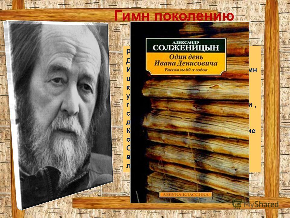 Рассказ «Один день Ивана Денисовича» Александра Исаевича Солженицына – это гимн целому поколению, гимн людям, которые выдержали всё, что уготовило им «родное» государство, выдержали, выжили, сохранив своё человеческое достоинство. Кто-то сломался, по