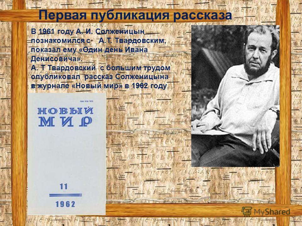 В 1961 году А. И. Солженицын познакомился с А.Т. Твардовским, показал ему «Один день Ивана Денисовича». А. Т Твардовский с большим трудом опубликовал рассказ Солженицына в журнале «Новый мир» в 1962 году. Первая публикация рассказа