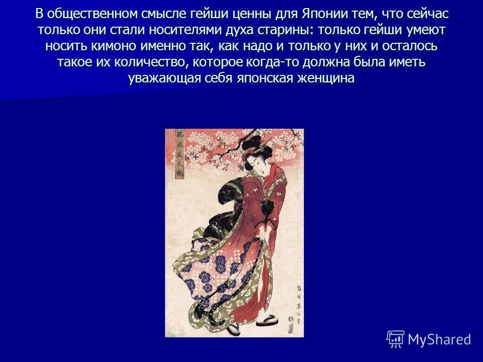 В общественном смысле гейши ценны для Японии тем, что сейчас только они стали носителями духа старины: только гейши умеют носить кимоно именно так, как надо и только у них и осталось такое их количество, которое когда-то должна была иметь уважающая с