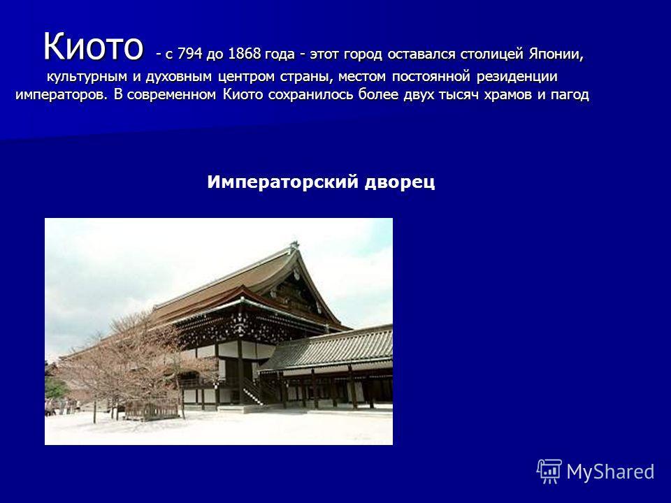 Киото - с 794 до 1868 года - этот город оставался столицей Японии, культурным и духовным центром страны, местом постоянной резиденции императоров. В современном Киото сохранилось более двух тысяч храмов и пагод Киото - с 794 до 1868 года - этот город