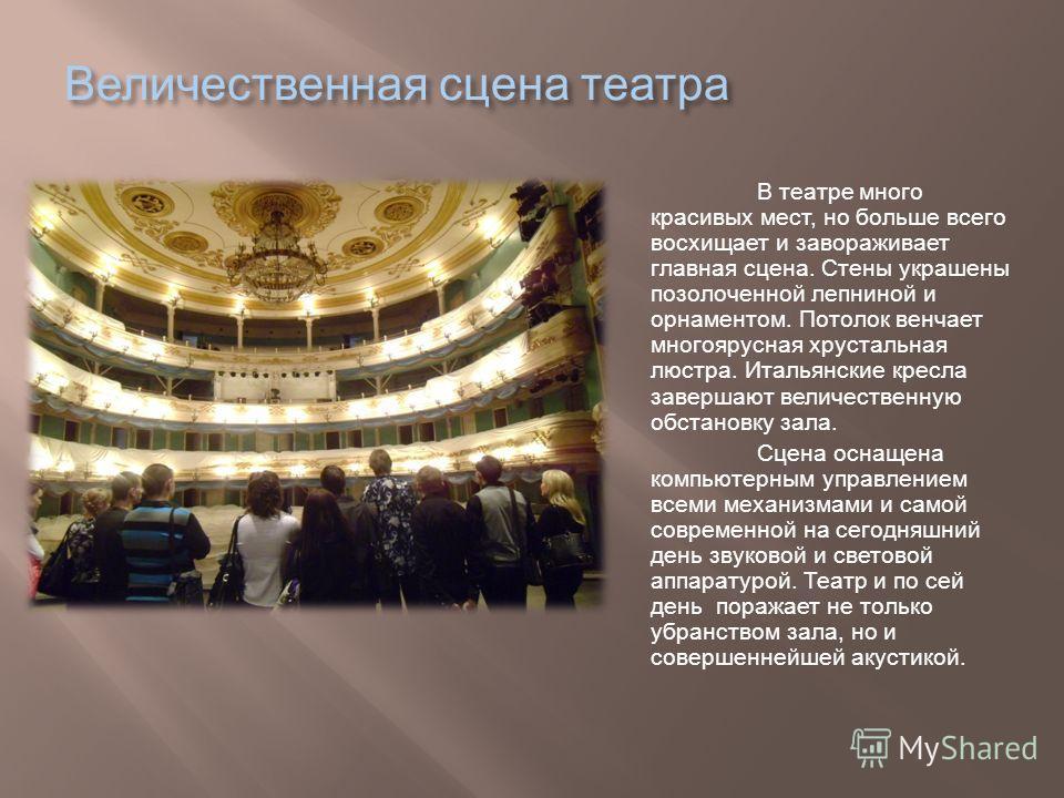 Величественная сцена театра В театре много красивых мест, но больше всего восхищает и завораживает главная сцена. Стены украшены позолоченной лепниной и орнаментом. Потолок венчает многоярусная хрустальная люстра. Итальянские кресла завершают величес