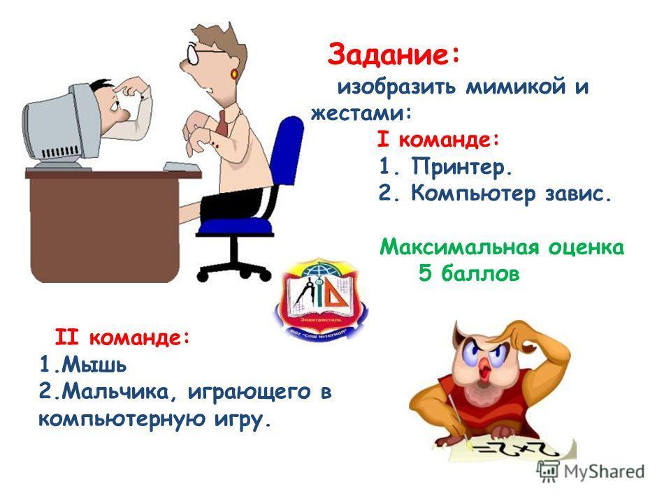 Задание: изобразить мимикой и жестами: I команде: 1. Принтер. 2. Компьютер завис. Максимальная оценка 5 баллов II команде: 1. Мышь 2.Мальчика, играющего в компьютерную игру.