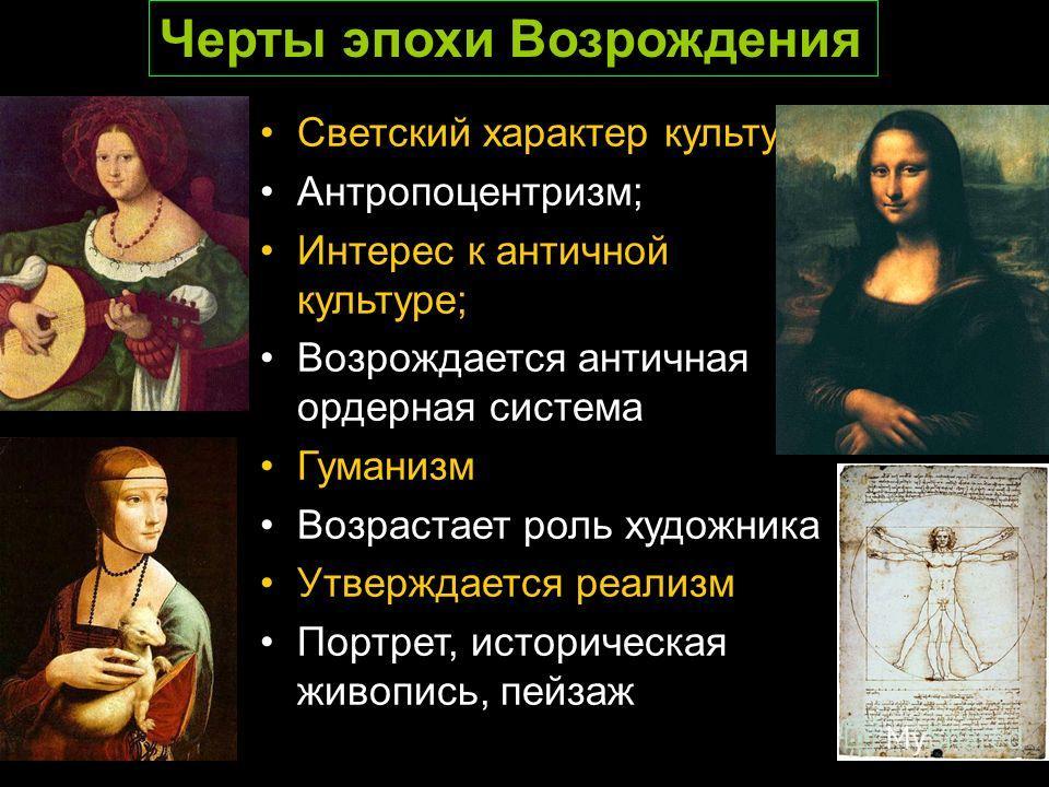 Светский характер культуры; Антропоцентризм; Интерес к античной культуре; Возрождается античная ордерная система Гуманизм Возрастает роль художника Утверждается реализм Портрет, историческая живопись, пейзаж Черты эпохи Возрождения