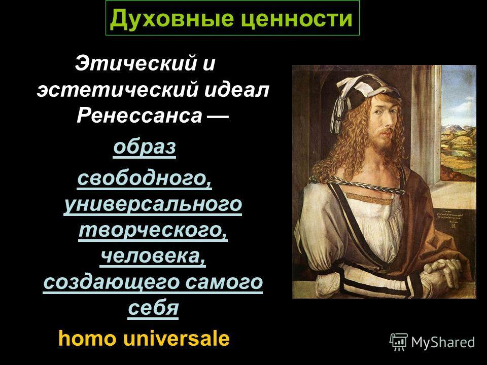 Этический и эстетический идеал Ренессанса образ свободного, универсального творческого, человека, создающего самого себя homo universale Духовные ценности