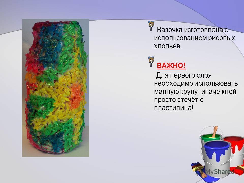 Вазочка изготовлена с использованием рисовых хлопьев. ВАЖНО! Для первого слоя необходимо использовать манную крупу, иначе клей просто стечёт с пластилина!