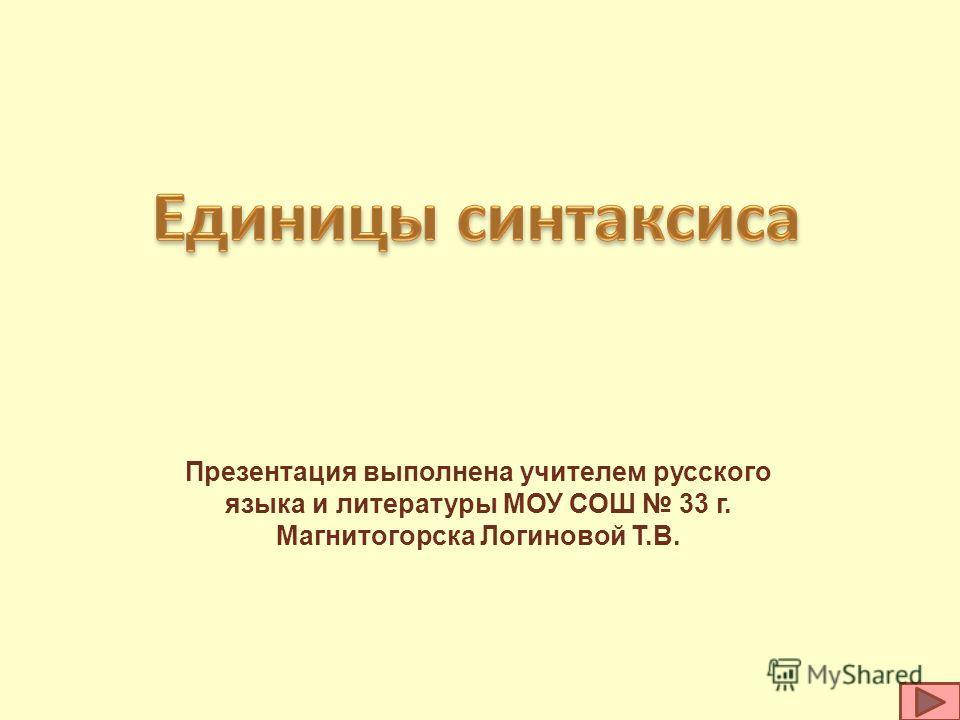 Презентация выполнена учителем русского языка и литературы МОУ СОШ 33 г. Магнитогорска Логиновой Т.В.