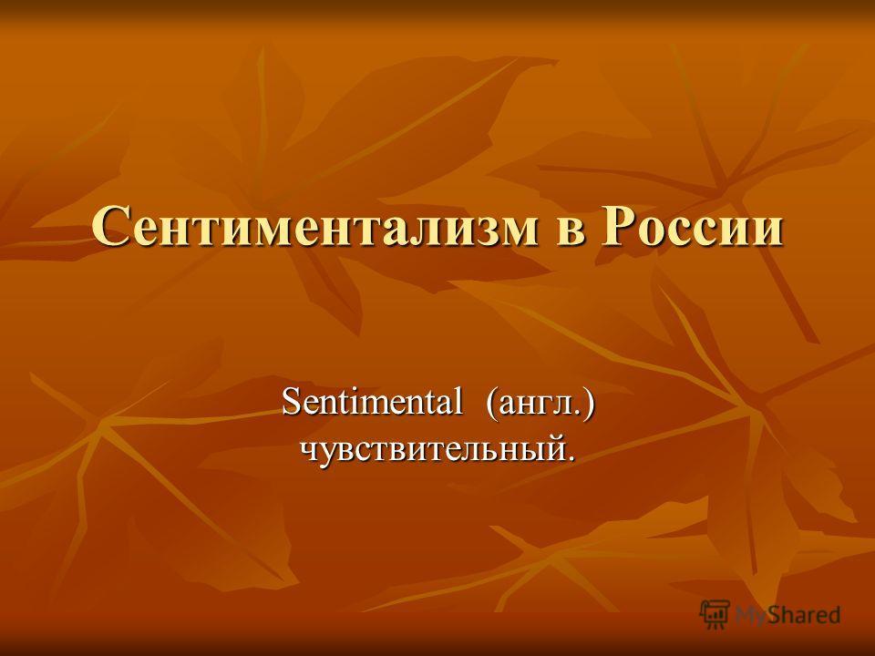 Сентиментализм в России Sentimental (англ.) чувствительный.