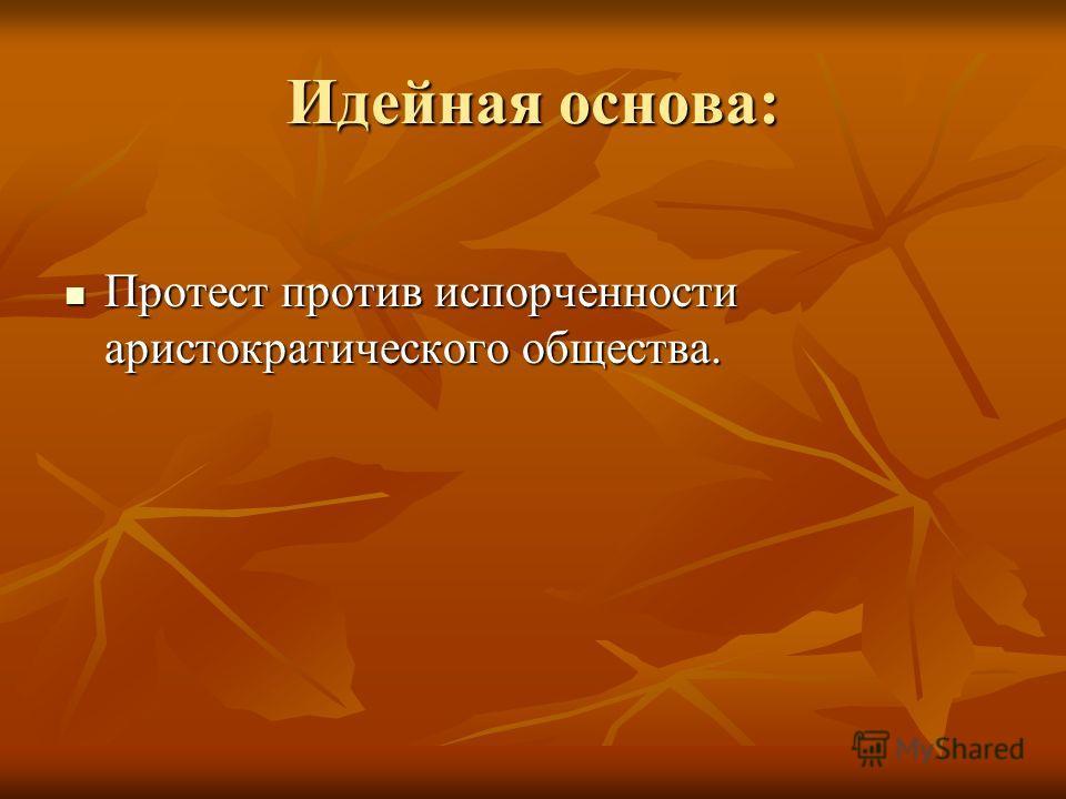 Идейная основа: Протест против испорченности аристократического общества. Протест против испорченности аристократического общества.