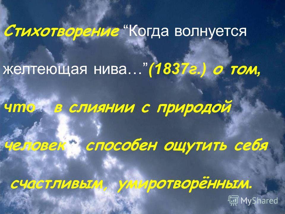 Стихотворение Когда волнуется желтеющая нива… (1837 г.) о том, что в слиянии с природой человек способен ощутить себя счастливым, умиротворённым.
