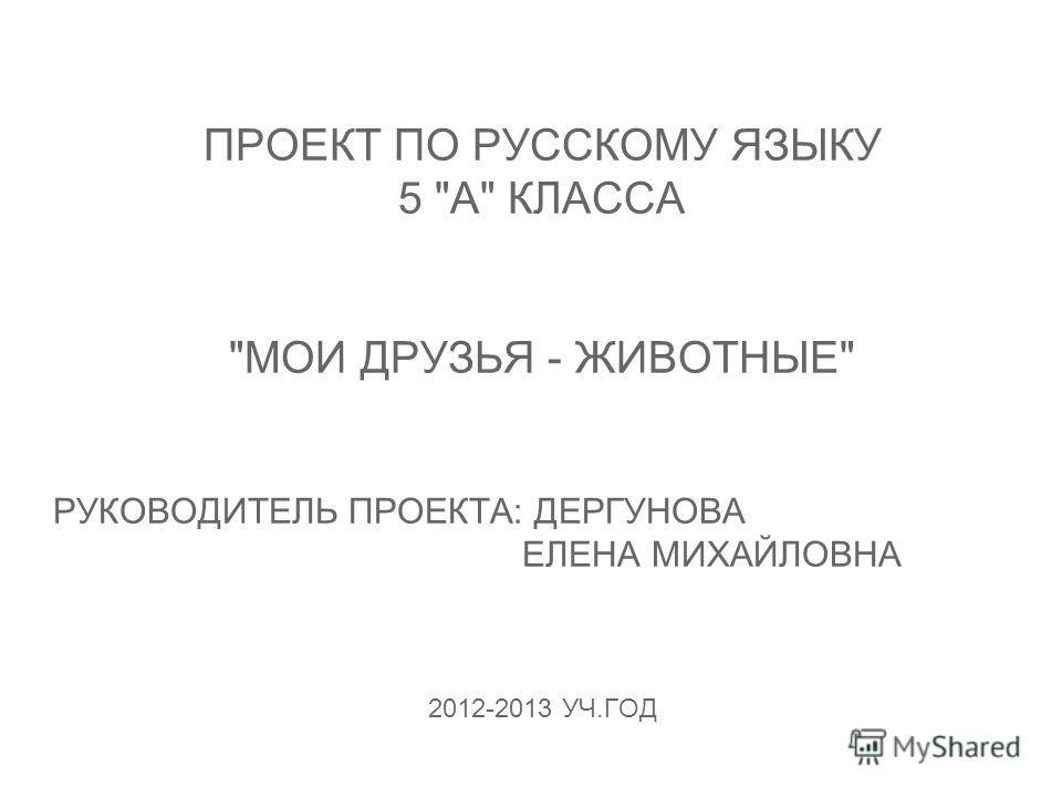 ПРОЕКТ ПО РУССКОМУ ЯЗЫКУ 5 А КЛАССА МОИ ДРУЗЬЯ - ЖИВОТНЫЕ РУКОВОДИТЕЛЬ ПРОЕКТА: ДЕРГУНОВА ЕЛЕНА МИХАЙЛОВНА 2012-2013 УЧ.ГОД
