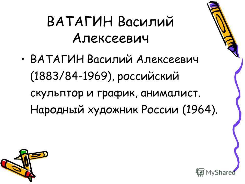 ВАТАГИН Василий Алексеевич ВАТАГИН Василий Алексеевич (1883/84-1969), российский скульптор и график, анималист. Народный художник России (1964).