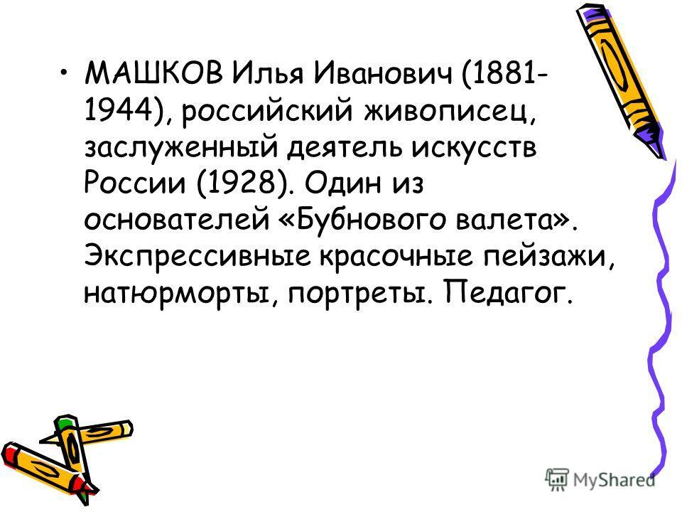 МАШКОВ Илья Иванович (1881- 1944), российский живописец, заслуженный деятель искусств России (1928). Один из основателей «Бубнового валета». Экспрессивные красочные пейзажи, натюрморты, портреты. Педагог.