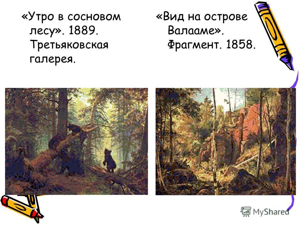 «Утро в сосновом лесу». 1889. Третьяковская галерея. «Вид на острове Валааме». Фрагмент. 1858.