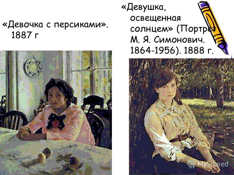 «Девочка с персиками». 1887 г. «Девушка, освещенная солнцем» (Портрет М. Я. Симонович. 1864-1956). 1888 г.