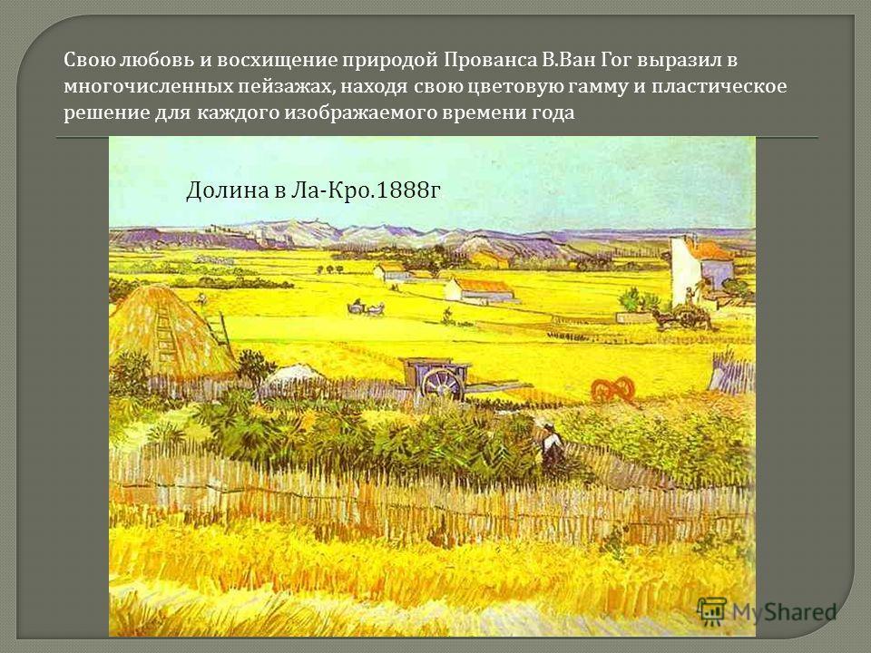 Свою любовь и восхищение природой Прованса В. Ван Гог выразил в многочисленных пейзажах, находя свою цветовую гамму и пластическое решение для каждого изображаемого времени года Долина в Ла - Кро.1888 г.