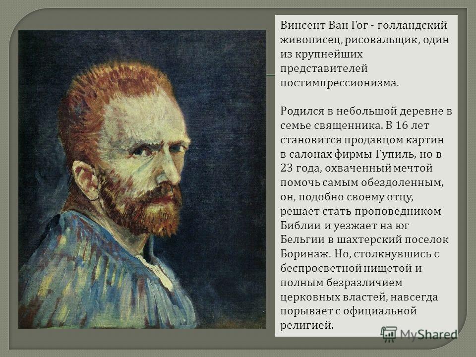 Винсент Ван Гог - голландский живописец, рисовальщик, один из крупнейших представителей постимпрессионизма. Родился в небольшой деревне в семье священника. В 16 лет становится продавцом картин в салонах фирмы Гупиль, но в 23 года, охваченный мечтой п