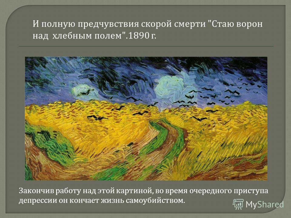 И полную предчувствия скорой смерти  Стаю ворон над хлебным полем .1890 г. Закончив работу над этой картиной, во время очередного приступа депрессии он кончает жизнь самоубийством.