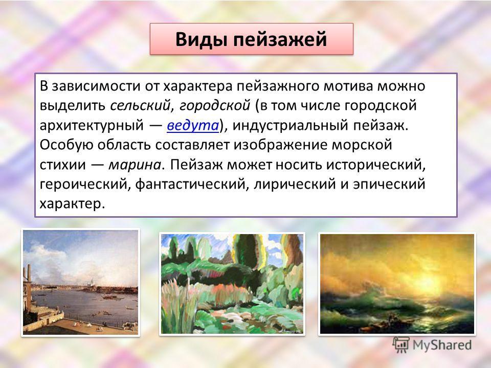 Виды пейзажей В зависимости от характера пейзажного мотива можно выделить сельский, городской (в том числе городской архитектурный ведута), индустриальный пейзаж. Особую область составляет изображение морской стихии марина. Пейзаж может носить истори