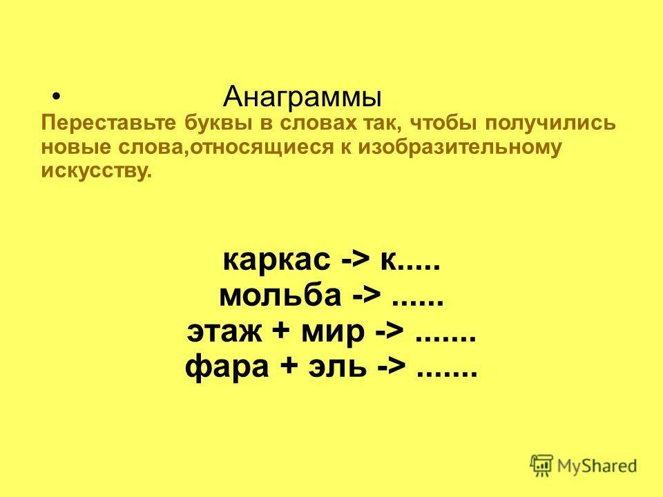 Анаграммы Переставьте буквы в словах так, чтобы получились новые слова,относящиеся к изобразительному искусству. каркас -> к..... мольба ->...... этаж + мир ->....... фара + эль ->.......