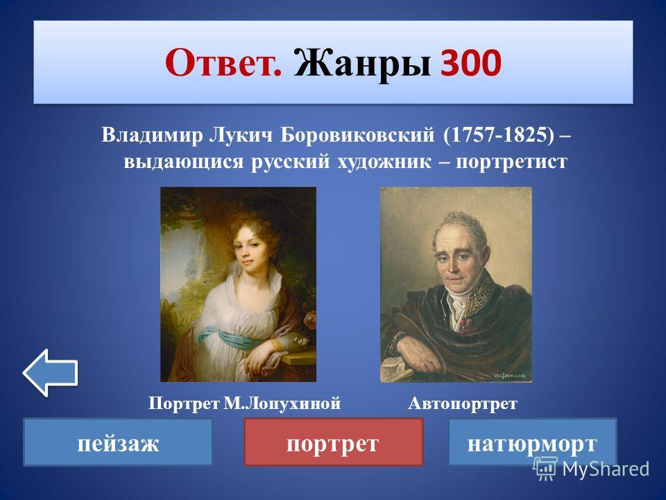 Какой жанр изобразительного искусства характерен для творчества Владимира Лукича Боровиковского? Жанры 300 пейзажпортретнатюрморт
