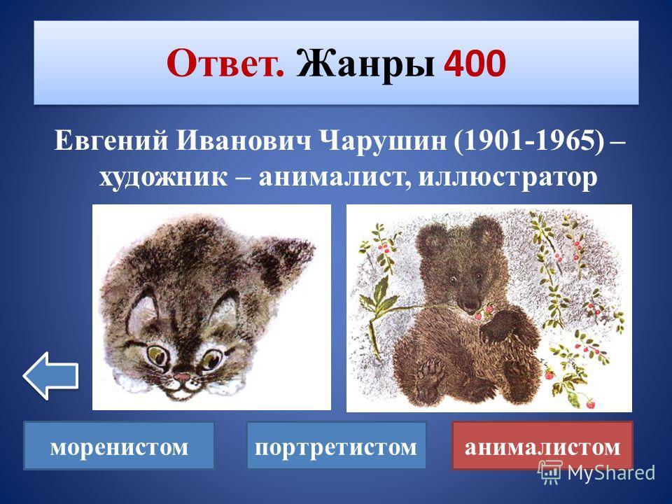 Кем является художник Евгений Иванович Чарушин? Жанры 400 моренистомпортретистоманималистом