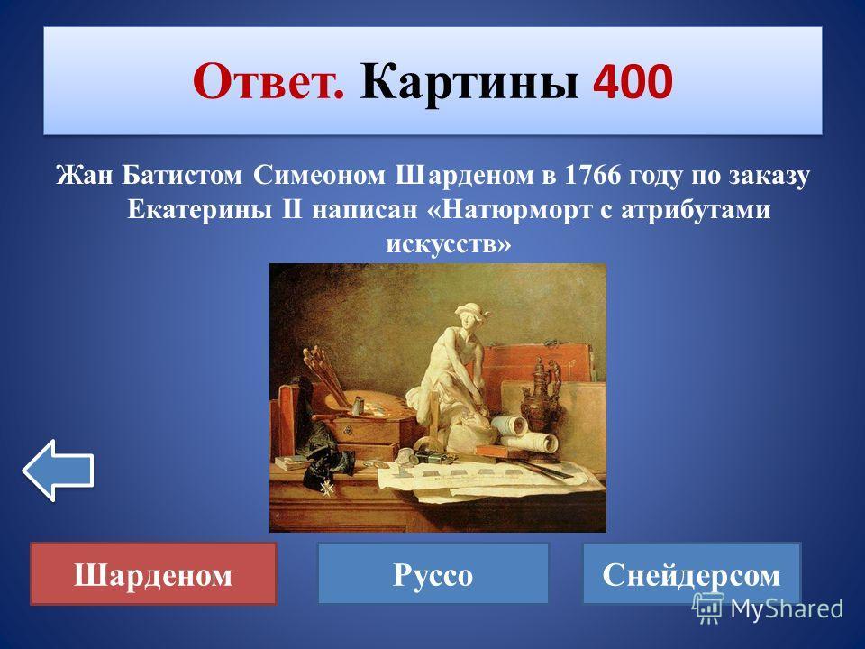 Кем в 1766 году по заказу Екатерины II исполнен «Натюрморт с атрибутами искусств»? Картины 400 Шарденом РуссоСнейдерсом