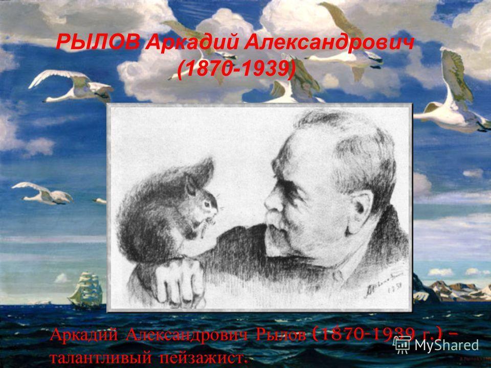 РЫЛОВ Аркадий Александрович (1870-1939) Аркадий Александрович Рылов (1870-1939 г.) – талантливый пейзажист.