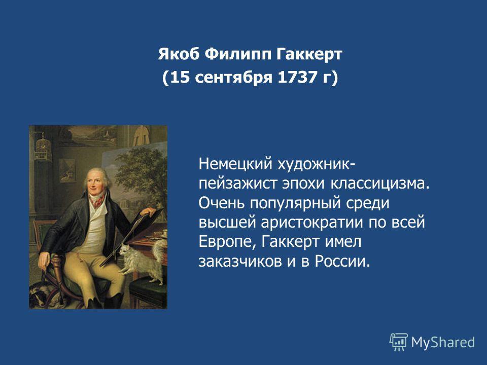 Якоб Филипп Гаккерт (15 сентября 1737 г) Немецкий художник- пейзажист эпохи классицизма. Очень популярный среди высшей аристократии по всей Европе, Гаккерт имел заказчиков и в России.
