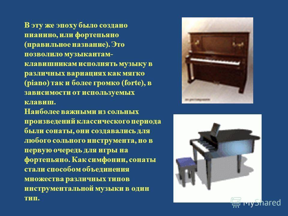 В эту же эпоху было создано пианино, или фортепьяно (правильное название). Это позволило музыкантам- клавишникам исполнять музыку в различных вариациях как мягко (piano) так и более громко (forte), в зависимости от используемых клавиш. Наиболее важны