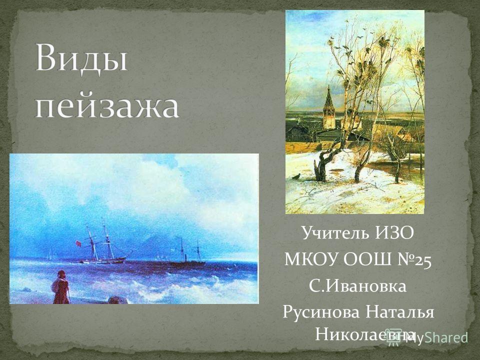 Учитель ИЗО МКОУ ООШ 25 С.Ивановка Русинова Наталья Николаевна