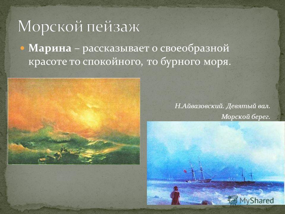 Марина – рассказывает о своеобразной красоте то спокойного, то бурного моря. Н.Айвазовский. Девятый вал. Морской берег.