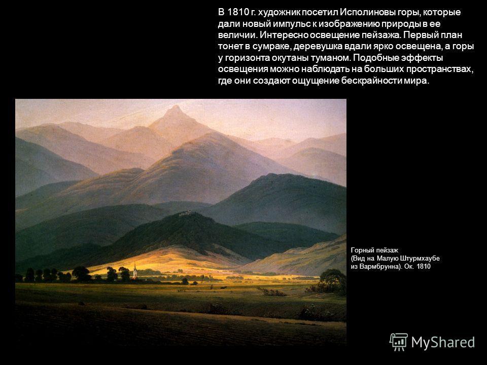 В 1810 г. художник посетил Исполиновы горы, которые дали новый импульс к изображению природы в ее величии. Интересно освещение пейзажа. Первый план тонет в сумраке, деревушка вдали ярко освещена, а горы у горизонта окутаны туманом. Подобные эффекты о