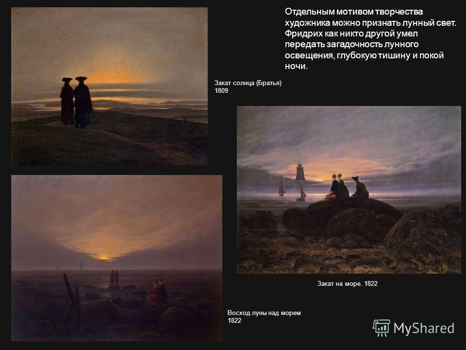 Отдельным мотивом творчества художника можно признать лунный свет. Фридрих как никто другой умел передать загадочность лунного освещения, глубокую тишину и покой ночи. Закат солнца (Братья) 1809 Закат на море. 1822 Восход луны над морем 1822