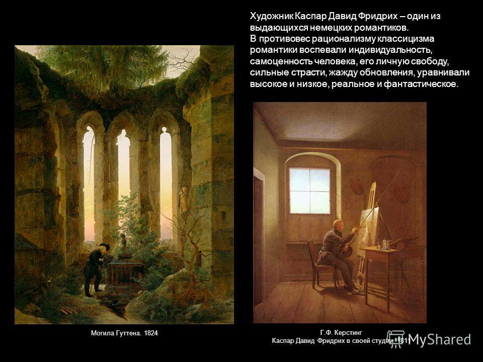 Художник Каспар Давид Фридрих – один из выдающихся немецких романтиков. В противовес рационализму классицизма романтики воспевали индивидуальность, самоценность человека, его личную свободу, сильные страсти, жажду обновления, уравнивали высокое и низ