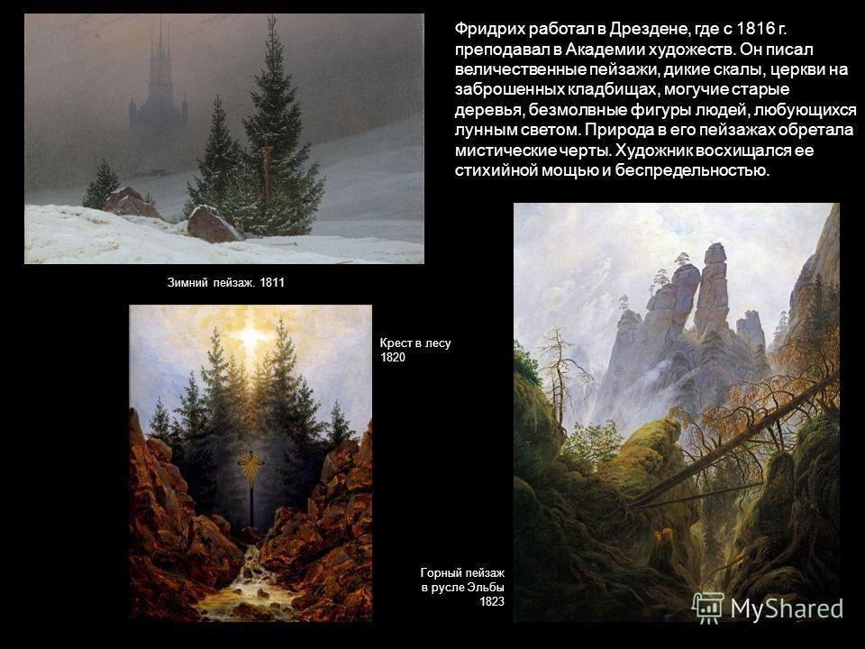 Фридрих работал в Дрездене, где с 1816 г. преподавал в Академии художеств. Он писал величественные пейзажи, дикие скалы, церкви на заброшенных кладбищах, могучие старые деревья, безмолвные фигуры людей, любующихся лунным светом. Природа в его пейзажа