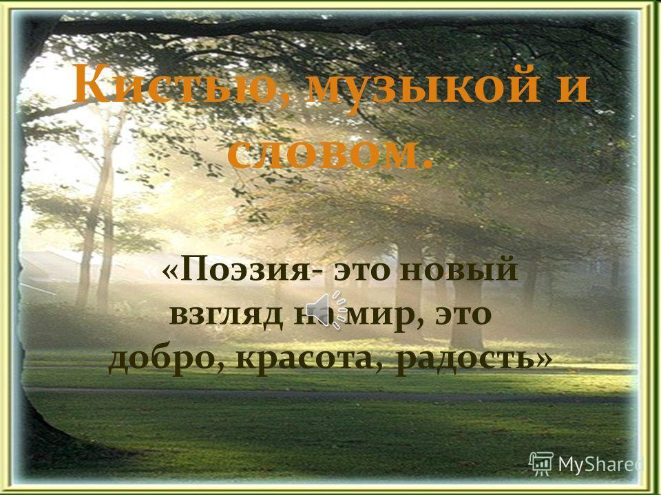 Кистью, музыкой и словом. ««Поэзия- это новый взгляд на мир, это добро, красота, радость»