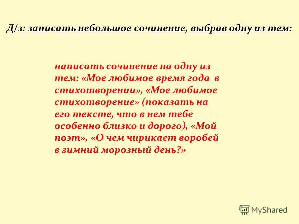 Д/з: записать небольшое сочинение, выбрав одну из тем: написать сочинение на одну из тем: «Мое любимое время года в стихотворении», «Мое любимое стихотворение» (показать на его тексте, что в нем тебе особенно близко и дорого), «Мой поэт», «О чем чири