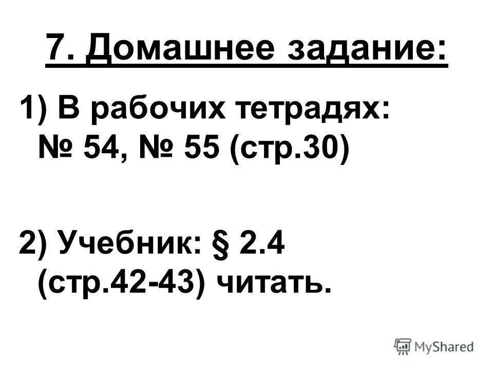 7. Домашнее задание: 1) В рабочих тетрадях: 54, 55 (стр.30) 2) Учебник: § 2.4 (стр.42-43) читать.