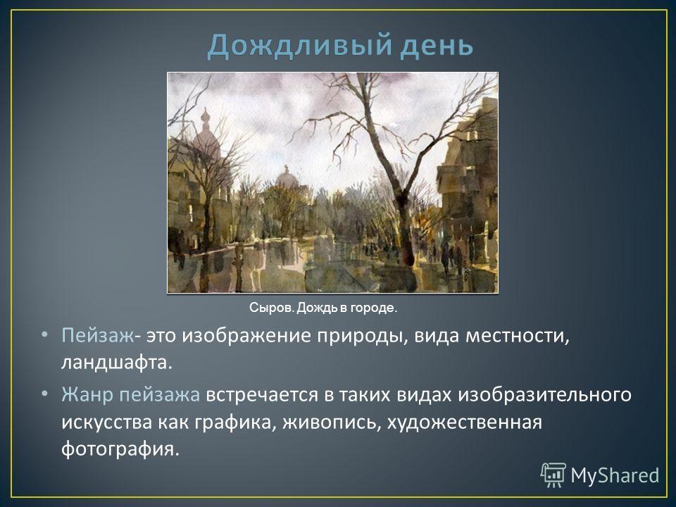 Пейзаж - это изображение природы, вида местности, ландшафта. Жанр пейзажа встречается в таких видах изобразительного искусства как графика, живопись, художественная фотография. Сыров. Дождь в городе.