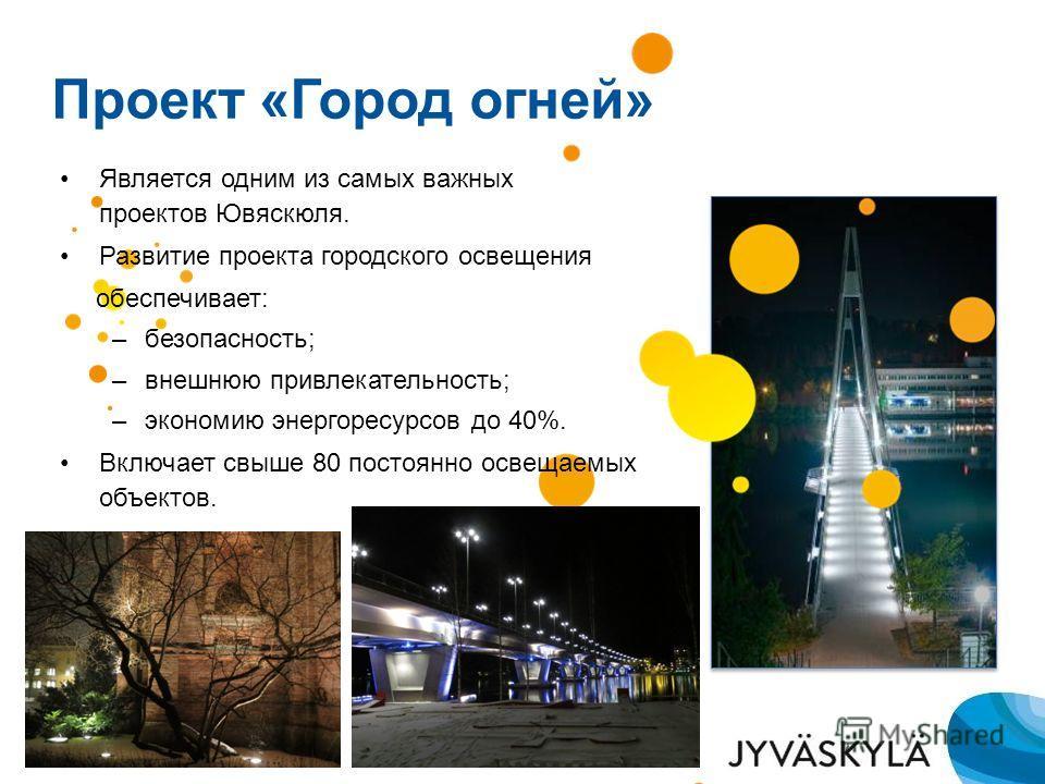 Проект «Город огней» Является одним из самых важных проектов Ювяскюля. Развитие проекта городского освещения обеспечивает: –безопасность; –внешнюю привлекательность; –экономию энергоресурсов до 40%. Включает свыше 80 постоянно освещаемых объектов.