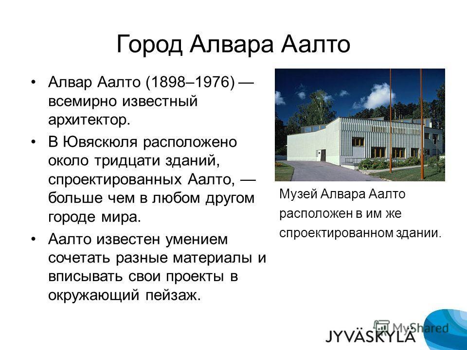 Город Алвара Аалто Музей Алвара Аалто расположен в им же спроектированном здании. Алвар Аалто (1898–1976) всемирно известный архитектор. В Ювяскюля расположено около тридцати зданий, спроектированных Аалто, больше чем в любом другом городе мира. Аалт