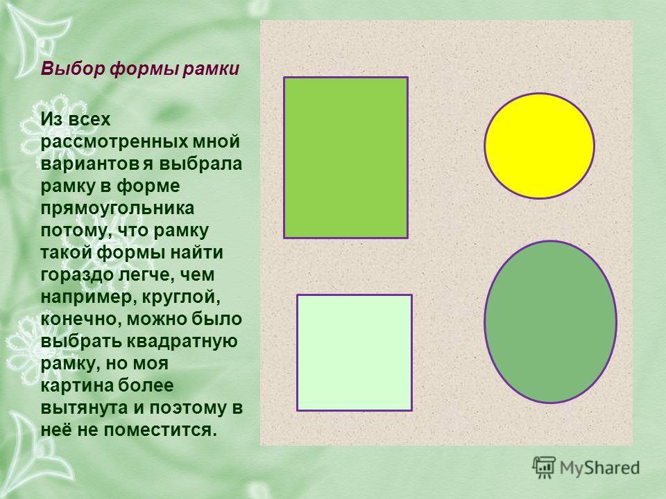 Выбор формы рамки Из всех рассмотренных мной вариантов я выбрала рамку в форме прямоугольника потому, что рамку такой формы найти гораздо легче, чем например, круглой, конечно, можно было выбрать квадратную рамку, но моя картина более вытянута и поэт