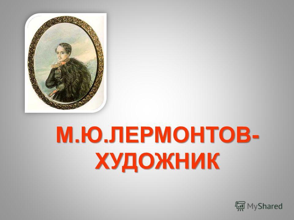 М.Ю.ЛЕРМОНТОВ- ХУДОЖНИК