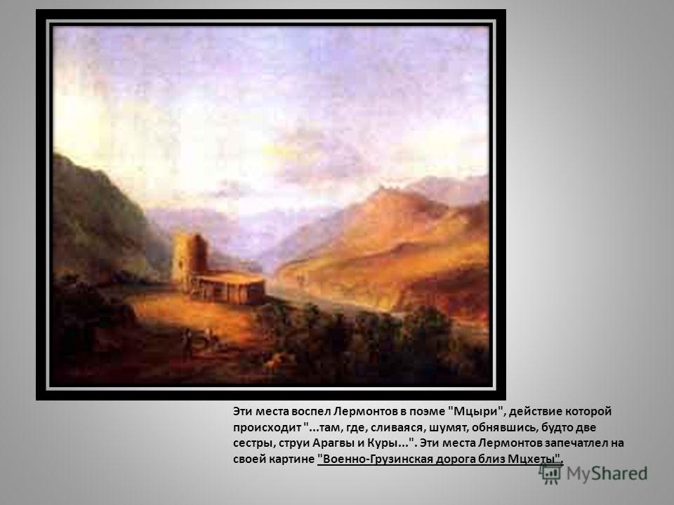 Эти места воспел Лермонтов в поэме Мцыри, действие которой происходит ...там, где, сливаяся, шумят, обнявшись, будто две сестры, струи Арагвы и Куры.... Эти места Лермонтов запечатлел на своей картине Военно-Грузинская дорога близ Мцхеты.
